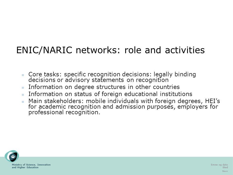 Ministry of Science, Innovation and Higher Education Emne og dato Sted Navn ENIC/NARIC networks: role and activities Core tasks: specific recognition decisions: legally binding decisions or advisory statements on recognition Information on degree structures in other countries Information on status of foreign educational institutions Main stakeholders: mobile individuals with foreign degrees, HEI's for academic recognition and admission purposes, employers for professional recognition.