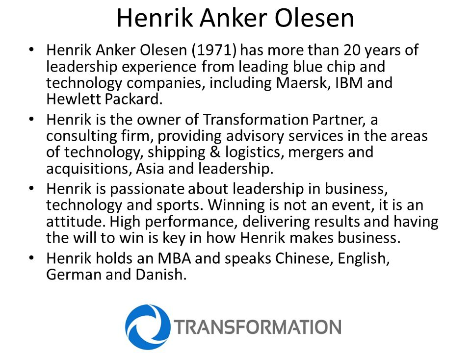 Henrik Anker Olesen Henrik Anker Olesen (1971) has more than 20 years of leadership experience from leading blue chip and technology companies, including Maersk, IBM and Hewlett Packard.