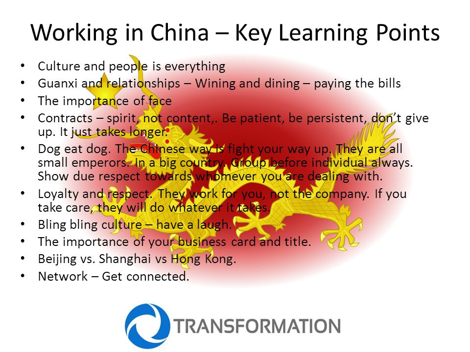 Working in China – Key Learning Points Culture and people is everything Guanxi and relationships – Wining and dining – paying the bills The importance of face Contracts – spirit, not content,.