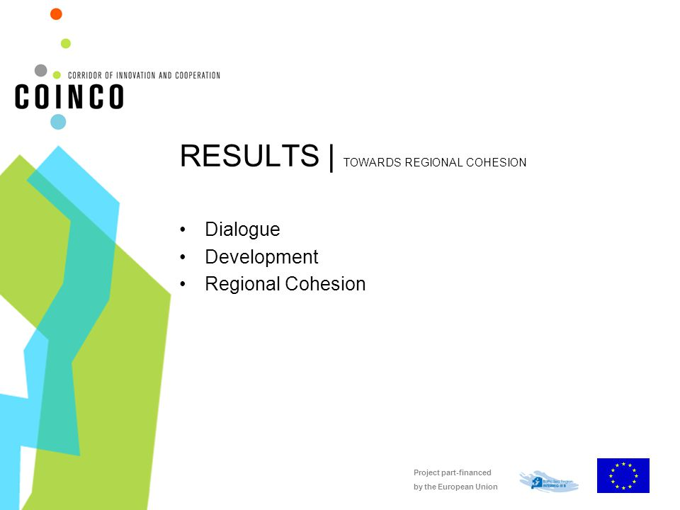 Project part-financed by the European Union RESULTS | TOWARDS REGIONAL COHESION Dialogue Development Regional Cohesion