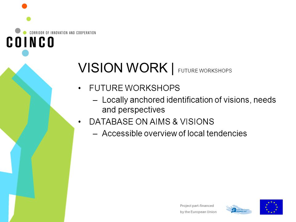 Project part-financed by the European Union VISION WORK | FUTURE WORKSHOPS FUTURE WORKSHOPS –Locally anchored identification of visions, needs and perspectives DATABASE ON AIMS & VISIONS –Accessible overview of local tendencies