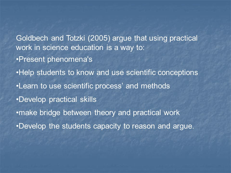 The purpose and aim for practical work in science has changed, but a resume is here to see: Deduce and see scientific laws and relations Confirm laws and theories Use classical and historical experiments Use theory in practice Learn to use measurement instruments and technical apparatus develop motivation, self-confidence and good working habits.