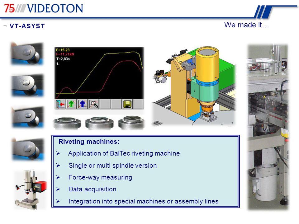 We made it… Press Fitting Machines:  Up to 50 kN  Force - way measuring  Pneumatic, Hidraulic, or servo-presses  Parts check (Poka-Yoke) ¬ VT-ASYST