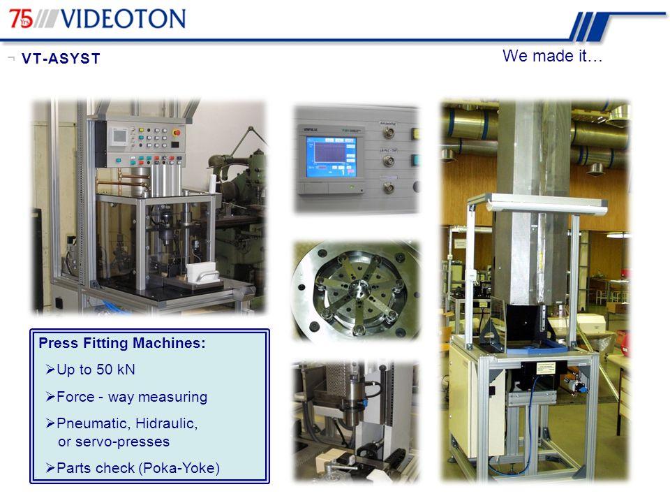 We made it… Press Fitting Machines:  Up to 50 kN  Force - way measuring  Pneumatic, Hidraulic, or servo-presses  Parts check (Poka-Yoke) ¬ VT-ASYS