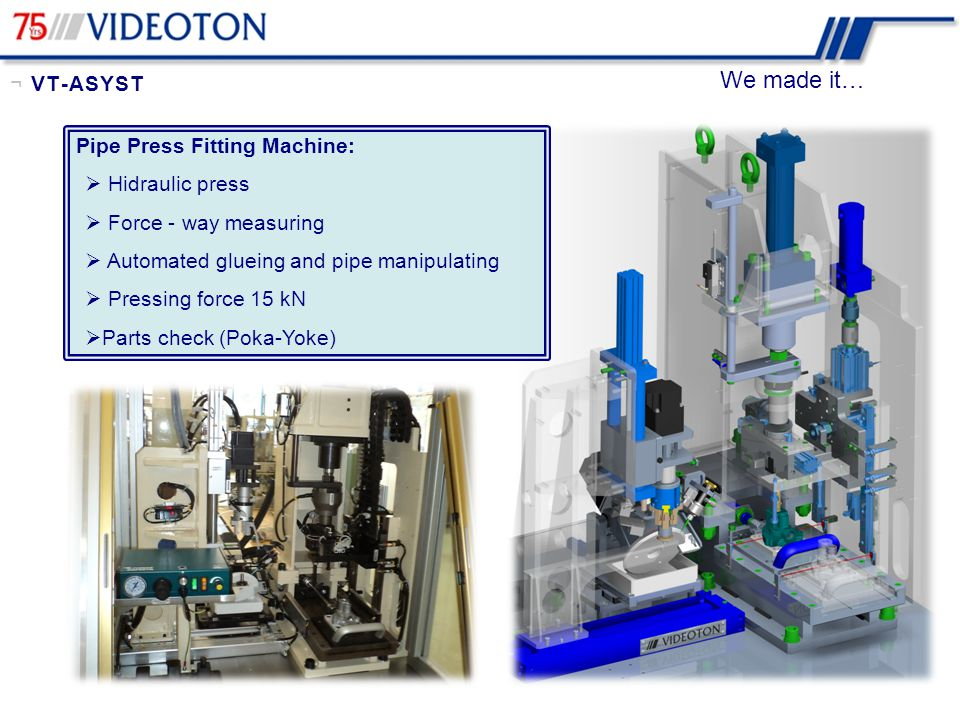 Pipe Press Fitting Machine:  Hidraulic press  Force - way measuring  Automated glueing and pipe manipulating  Pressing force 15 kN  Parts check (