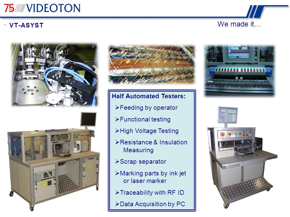 We made it… Fully Automated Testers:  Feeding by manipulators  Functional testing  High Voltage Testing  Resistance & Insulation Measuring  Force-way measuring  Pneumatic manipulators  Robots  Marking parts by ink jet or laser marker or labeling  Traceability with RF ID  Data Acquisition by PC ¬ VT-ASYST