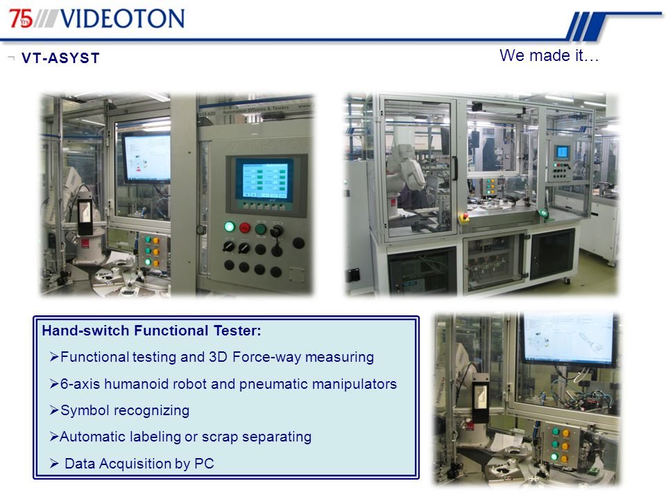 We made it… Assembly and tester line:  Multiple PLC control  Traceability with RF ID  Covering and rivetting  Customer dimension measuring  Switch point adjusting by low voltage, high current  Functional Testing  Resistance & Insulation Measuring, etc.
