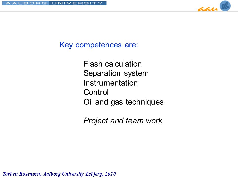 Torben Rosenørn, Aalborg University Esbjerg, 2010 Key competences are: Flash calculation Separation system Instrumentation Control Oil and gas techniques Project and team work
