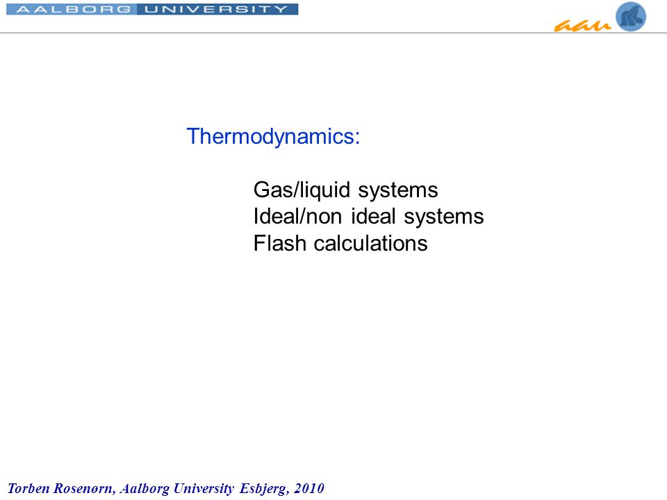 Torben Rosenørn, Aalborg University Esbjerg, 2010 Thermodynamics: Gas/liquid systems Ideal/non ideal systems Flash calculations