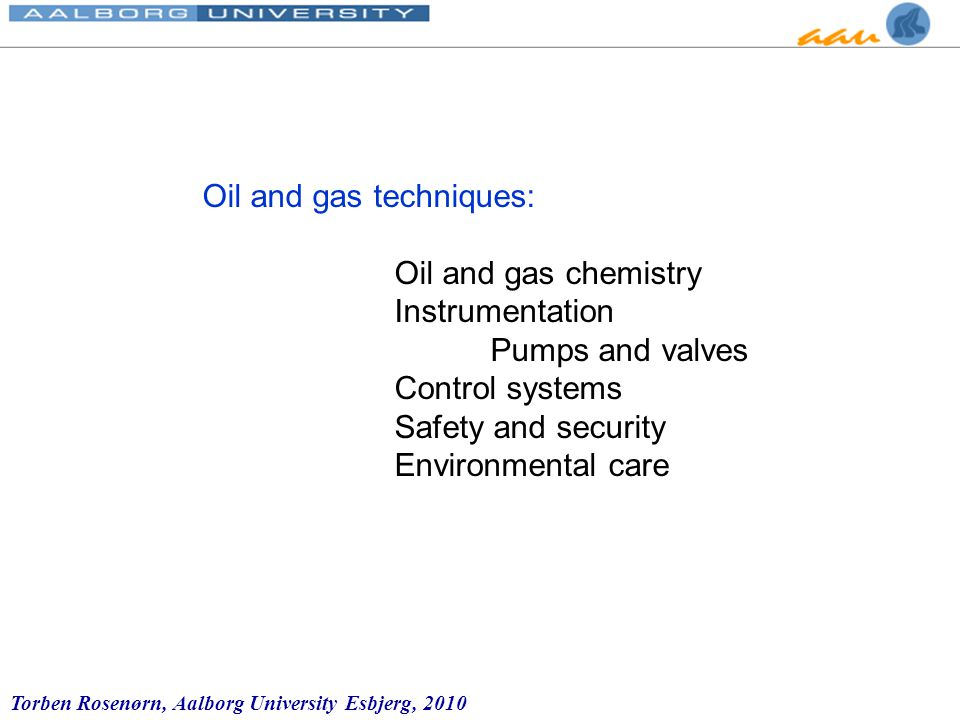 Torben Rosenørn, Aalborg University Esbjerg, 2010 Oil and gas techniques: Oil and gas chemistry Instrumentation Pumps and valves Control systems Safety and security Environmental care