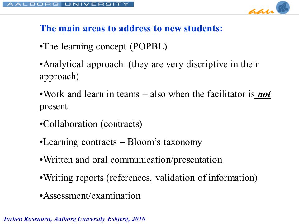Torben Rosenørn, Aalborg University Esbjerg, 2010 The main areas to address to new students: The learning concept (POPBL) Analytical approach (they are very discriptive in their approach) Work and learn in teams – also when the facilitator is not present Collaboration (contracts) Learning contracts – Bloom's taxonomy Written and oral communication/presentation Writing reports (references, validation of information) Assessment/examination
