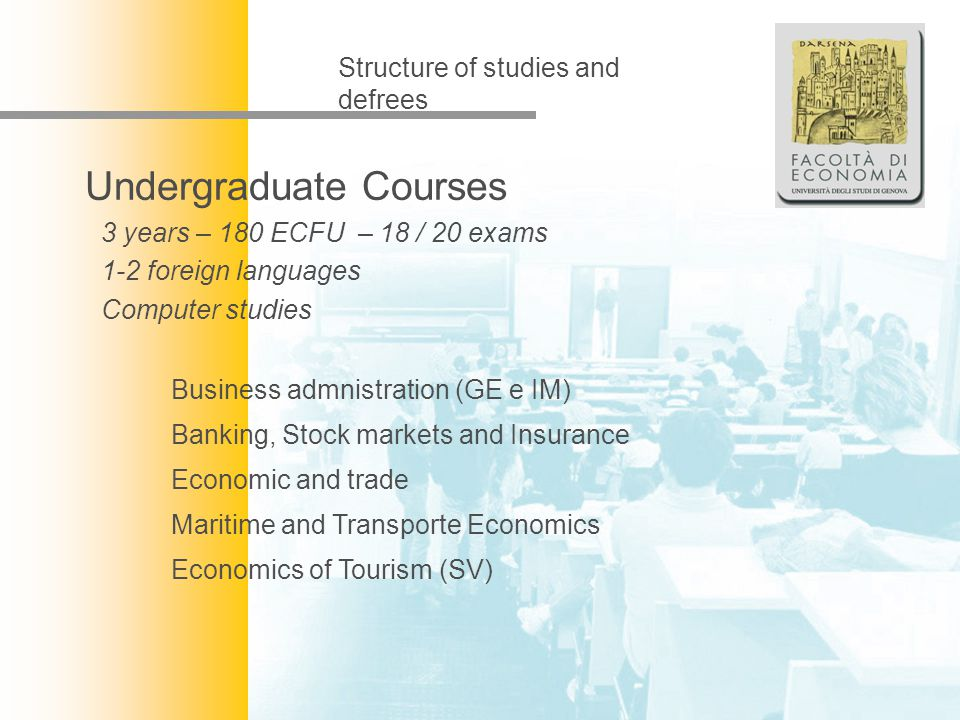 Facoltà di Economia Structure of studies and defrees Undergraduate Courses 3 years – 180 ECFU – 18 / 20 exams 1-2 foreign languages Computer studies B