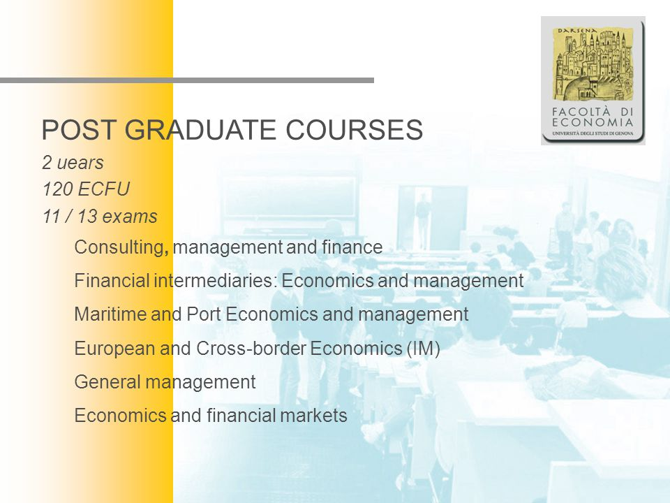 Facoltà di Economia POST GRADUATE COURSES 2 uears 120 ECFU 11 / 13 exams Consulting, management and finance Financial intermediaries: Economics and ma