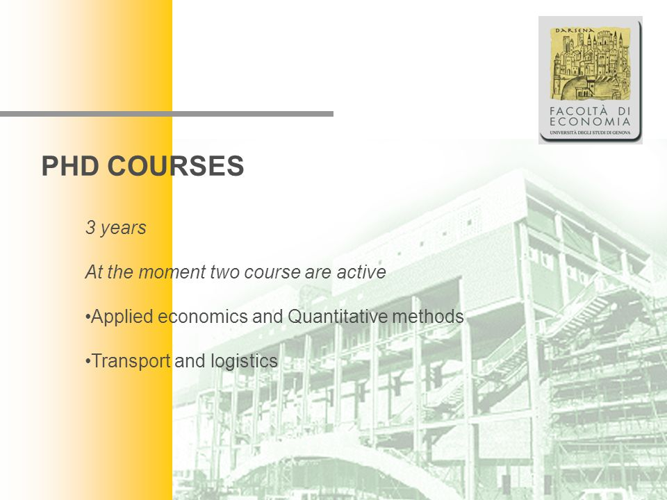 Facoltà di Economia PHD COURSES 3 years At the moment two course are active Applied economics and Quantitative methods Transport and logistics