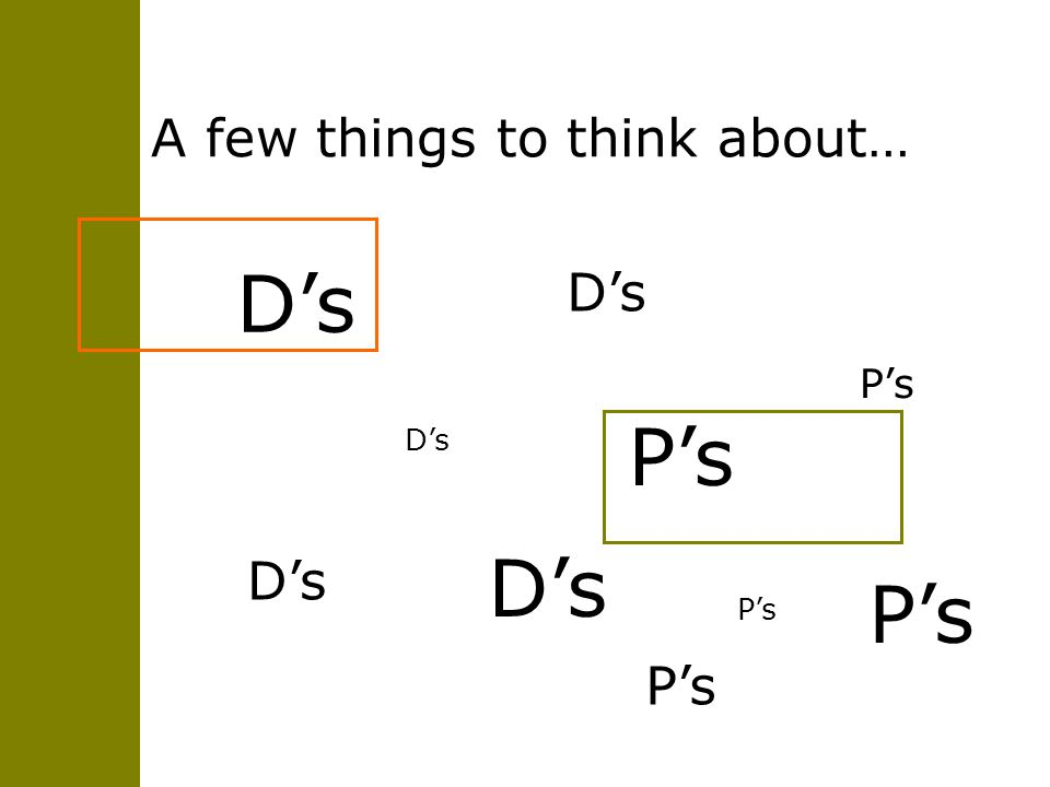 A few things to think about… D's P's