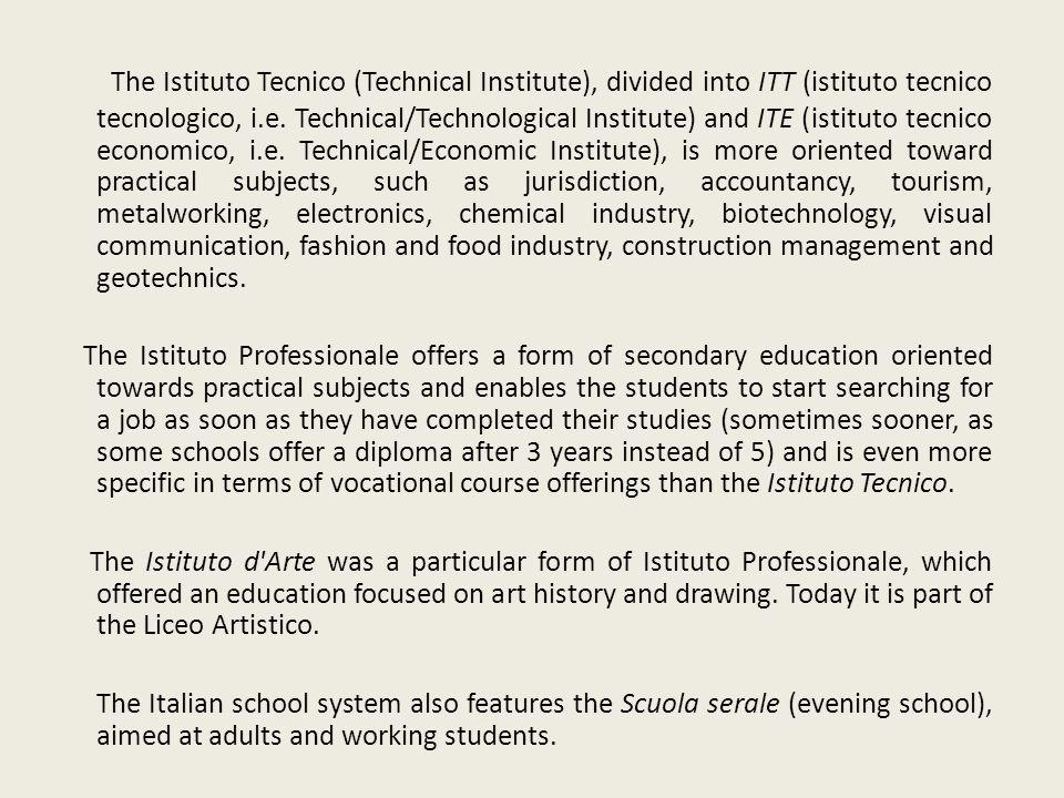 The Istituto Tecnico (Technical Institute), divided into ITT (istituto tecnico tecnologico, i.e. Technical/Technological Institute) and ITE (istituto