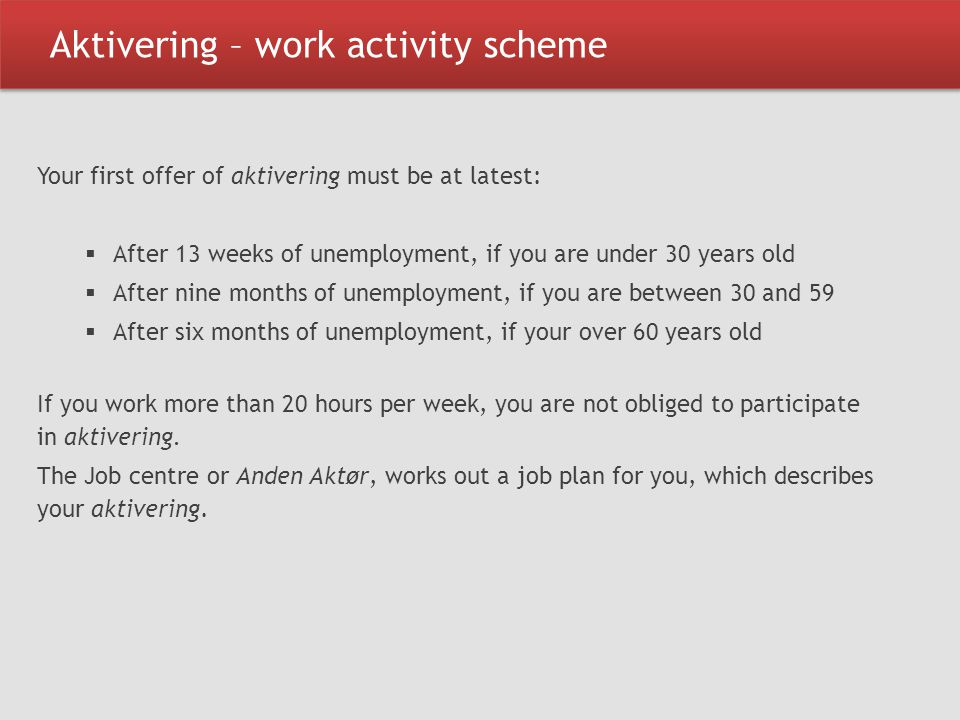 Aktivering – work activity scheme Your first offer of aktivering must be at latest:  After 13 weeks of unemployment, if you are under 30 years old 