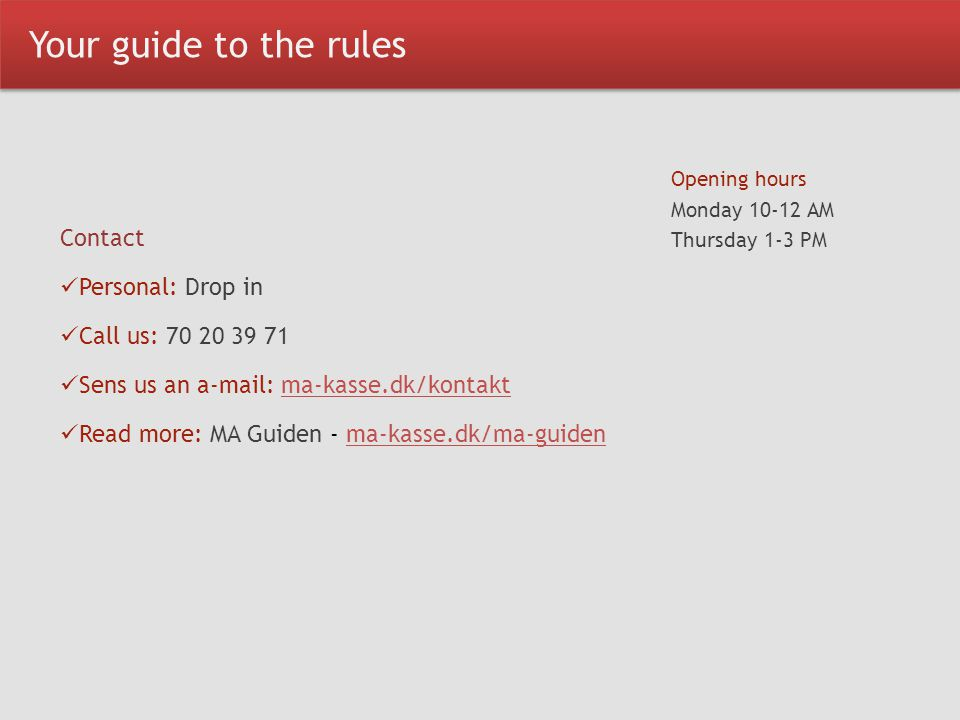 Your guide to the rules Contact Personal: Drop in Call us: 70 20 39 71 Sens us an a-mail: ma-kasse.dk/kontaktma-kasse.dk/kontakt Read more: MA Guiden - ma-kasse.dk/ma-guidenma-kasse.dk/ma-guiden Opening hours Monday 10-12 AM Thursday 1-3 PM