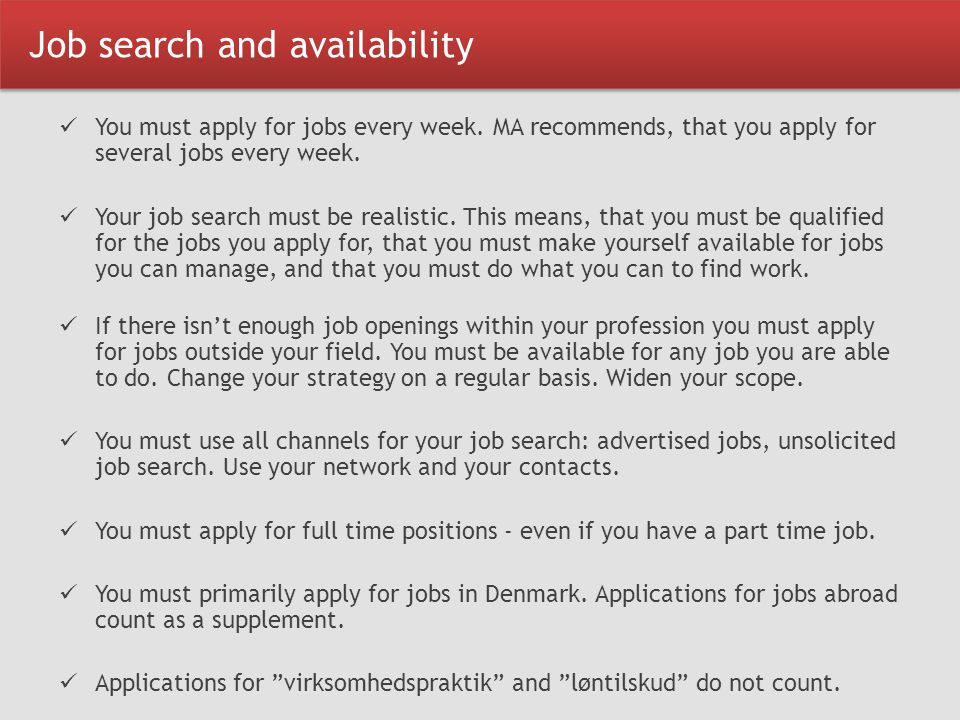Job search and availability You must apply for jobs every week. MA recommends, that you apply for several jobs every week. Your job search must be rea