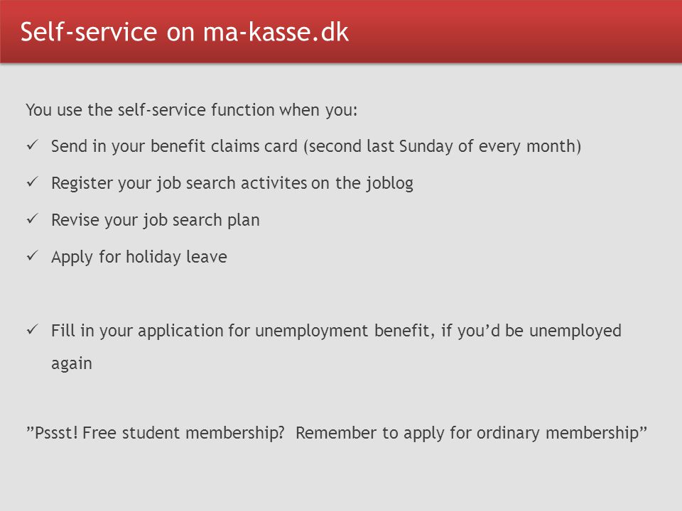 Self-service on ma-kasse.dk You use the self-service function when you: Send in your benefit claims card (second last Sunday of every month) Register your job search activites on the joblog Revise your job search plan Apply for holiday leave Fill in your application for unemployment benefit, if you'd be unemployed again Pssst.