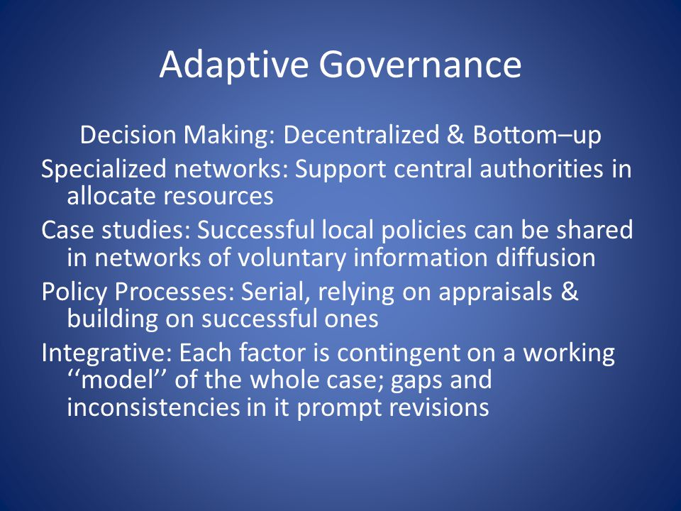 Adaptive Governance Decision Making: Decentralized & Bottom–up Specialized networks: Support central authorities in allocate resources Case studies: S