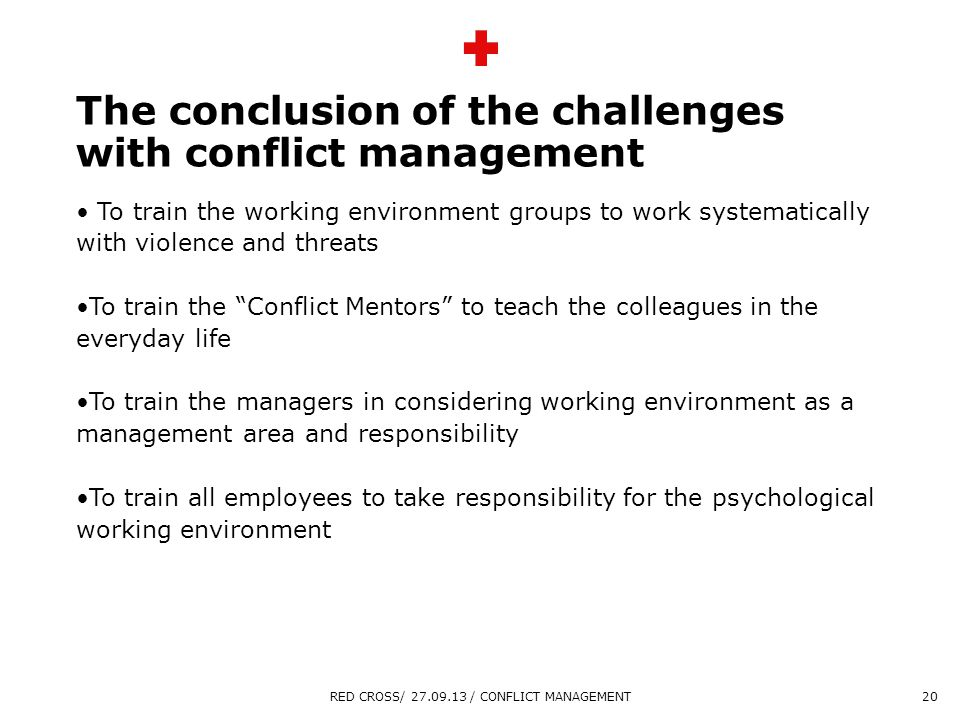 Overskrift maks 2 linjer Sidste linje tekst The conclusion of the challenges with conflict management To train the working environment groups to work systematically with violence and threats To train the Conflict Mentors to teach the colleagues in the everyday life To train the managers in considering working environment as a management area and responsibility To train all employees to take responsibility for the psychological working environment RED CROSS/ 27.09.13 / CONFLICT MANAGEMENT20