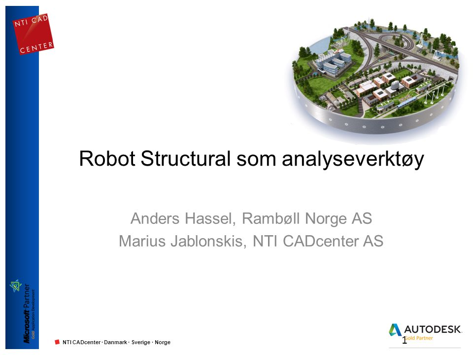 NTI CADcenter · Danmark · Sverige · Norge Robot Structural som analyseverktøy Anders Hassel, Rambøll Norge AS Marius Jablonskis, NTI CADcenter AS 1