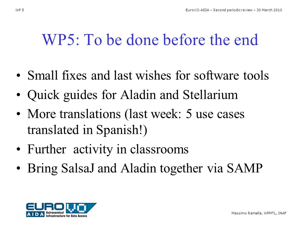 WP 5 EuroVO-AIDA – Second periodic review – 30 March 2010 Massimo Ramella, WPMTL, INAF WP5: To be done before the end Small fixes and last wishes for software tools Quick guides for Aladin and Stellarium More translations (last week: 5 use cases translated in Spanish!) Further activity in classrooms Bring SalsaJ and Aladin together via SAMP