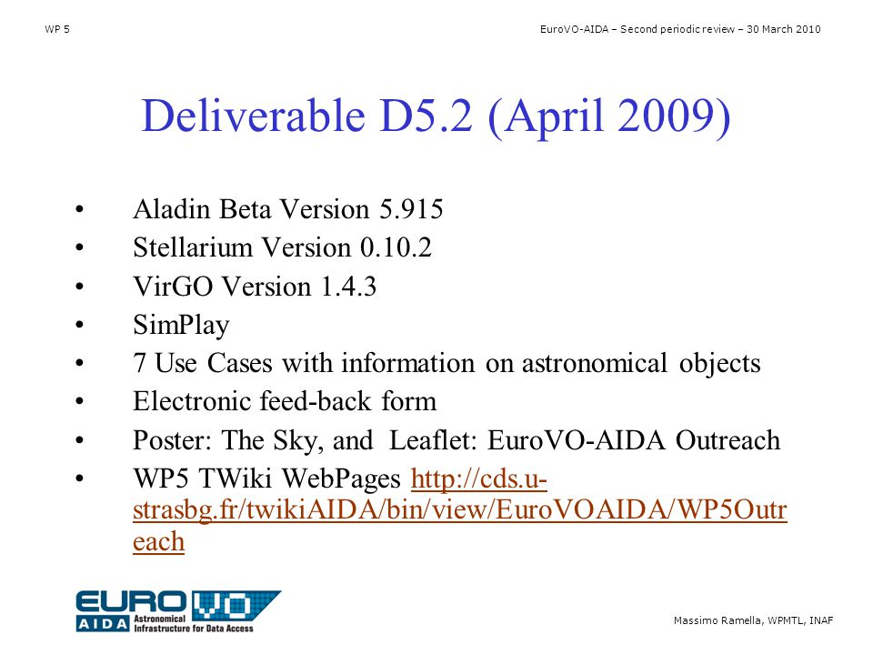 WP 5 EuroVO-AIDA – Second periodic review – 30 March 2010 Massimo Ramella, WPMTL, INAF Deliverable D5.2 (April 2009) Aladin Beta Version 5.915 Stellarium Version 0.10.2 VirGO Version 1.4.3 SimPlay 7 Use Cases with information on astronomical objects Electronic feed-back form Poster: The Sky, and Leaflet: EuroVO-AIDA Outreach WP5 TWiki WebPages http://cds.u- strasbg.fr/twikiAIDA/bin/view/EuroVOAIDA/WP5Outr eachhttp://cds.u- strasbg.fr/twikiAIDA/bin/view/EuroVOAIDA/WP5Outr each