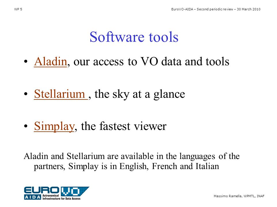 WP 5 EuroVO-AIDA – Second periodic review – 30 March 2010 Massimo Ramella, WPMTL, INAF Software tools Aladin, our access to VO data and toolsAladin Stellarium, the sky at a glanceStellarium Simplay, the fastest viewerSimplay Aladin and Stellarium are available in the languages of the partners, Simplay is in English, French and Italian