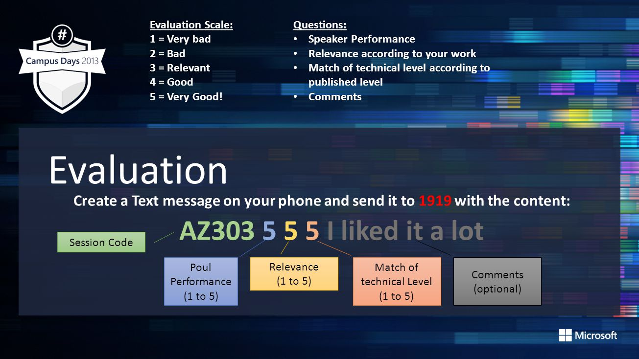 Evaluation Create a Text message on your phone and send it to 1919 with the content: AZ303 5 5 5 I liked it a lot Session Code Poul Performance (1 to 5) Match of technical Level (1 to 5) Relevance (1 to 5) Comments (optional) Evaluation Scale: 1 = Very bad 2 = Bad 3 = Relevant 4 = Good 5 = Very Good.