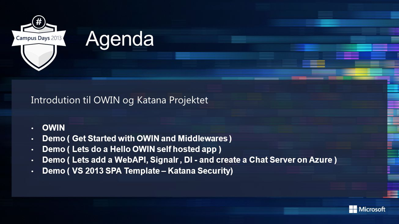 Introdution til OWIN og Katana Projektet OWIN Demo ( Get Started with OWIN and Middlewares ) Demo ( Lets do a Hello OWIN self hosted app ) Demo ( Lets add a WebAPI, Signalr, DI - and create a Chat Server on Azure ) Demo ( VS 2013 SPA Template – Katana Security)