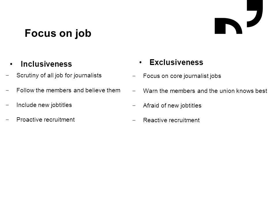Grafik og illustrationer placeres efter hjælpelinjer Focus on job Inclusiveness − Scrutiny of all job for journalists − Follow the members and believe them − Include new jobtitles − Proactive recruitment Exclusiveness − Focus on core journalist jobs − Warn the members and the union knows best − Afraid of new jobtitles − Reactive recruitment