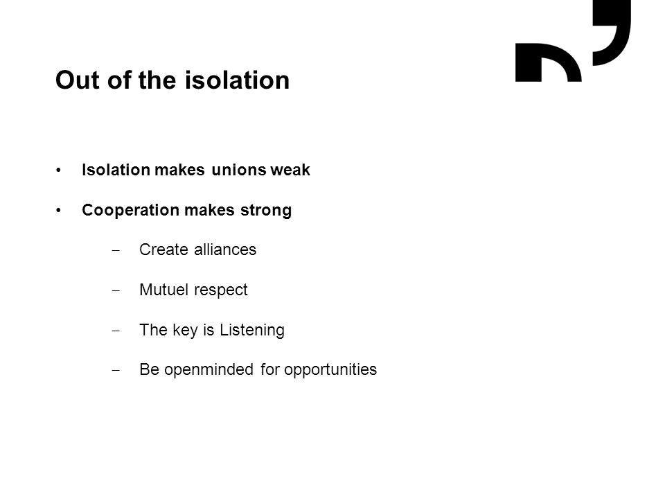 Grafik og illustrationer placeres efter hjælpelinjer Out of the isolation Isolation makes unions weak Cooperation makes strong − Create alliances − Mutuel respect − The key is Listening − Be openminded for opportunities