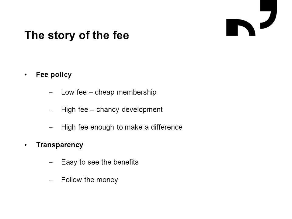 Grafik og illustrationer placeres efter hjælpelinjer The story of the fee Fee policy − Low fee – cheap membership − High fee – chancy development − Hi