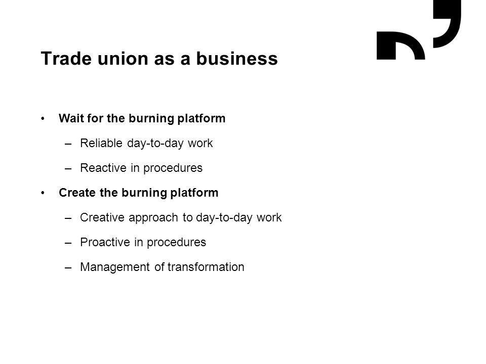 Trade union as a business Wait for the burning platform –Reliable day-to-day work –Reactive in procedures Create the burning platform –Creative approa