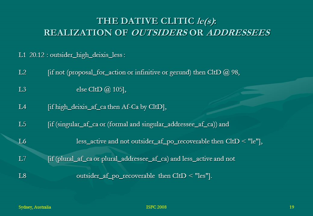 Sydney, AustraliaISFC 200819 THE DATIVE CLITIC le(s): REALIZATION OF OUTSIDERS OR ADDRESSEES L120.12 : outsider_high_deixis_less : L2[if not (proposal_for_action or infinitive or gerund) then CltD @ 98, L3else CltD @ 105], L4[if high_deixis_af_ca then Af-Ca by CltD], L5[if (singular_af_ca or (formal and singular_addressee_af_ca)) and L6less_active and not outsider_af_po_recoverable then CltD < le ], L7[if (plural_af_ca or plural_addressee_af_ca) and less_active and not L8outsider_af_po_recoverable then CltD < les ].