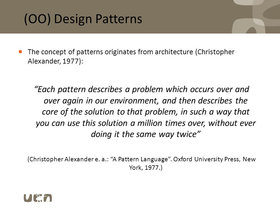 "(OO) Design Patterns The concept of patterns originates from architecture (Christopher Alexander, 1977): ""Each pattern describes a problem which occur"