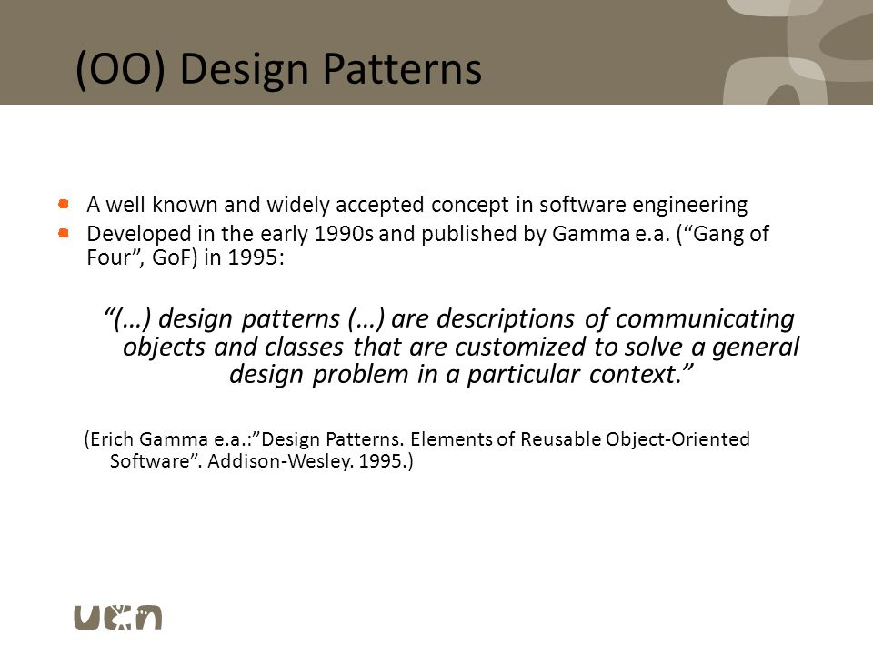 "(OO) Design Patterns A well known and widely accepted concept in software engineering Developed in the early 1990s and published by Gamma e.a. (""Gang"