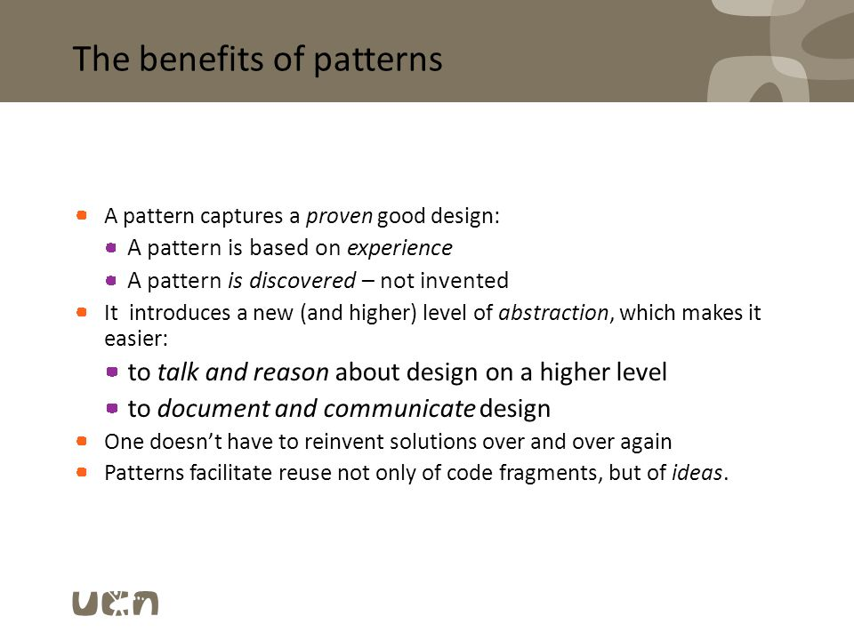 The benefits of patterns A pattern captures a proven good design: A pattern is based on experience A pattern is discovered – not invented It introduce