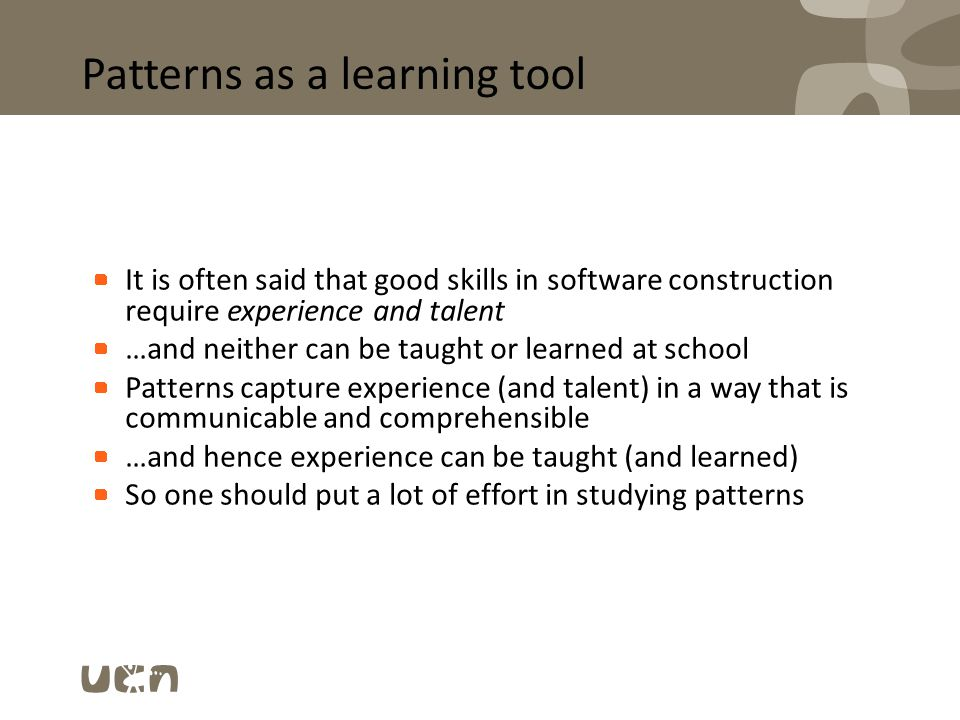 Patterns as a learning tool It is often said that good skills in software construction require experience and talent …and neither can be taught or lea