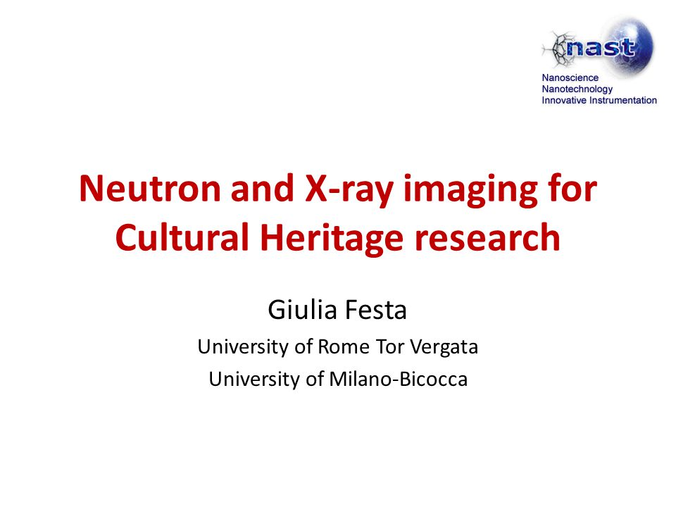 Neutron and X-ray imaging for Cultural Heritage research Giulia Festa University of Rome Tor Vergata University of Milano-Bicocca