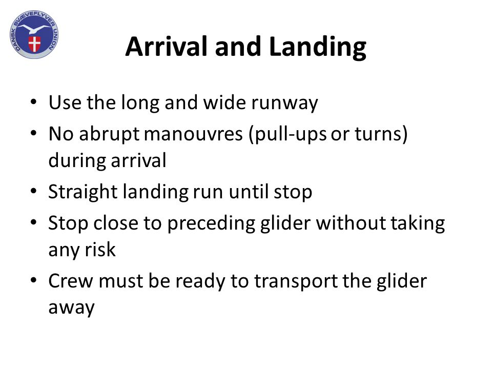 Arrival and Landing Use the long and wide runway No abrupt manouvres (pull-ups or turns) during arrival Straight landing run until stop Stop close to preceding glider without taking any risk Crew must be ready to transport the glider away