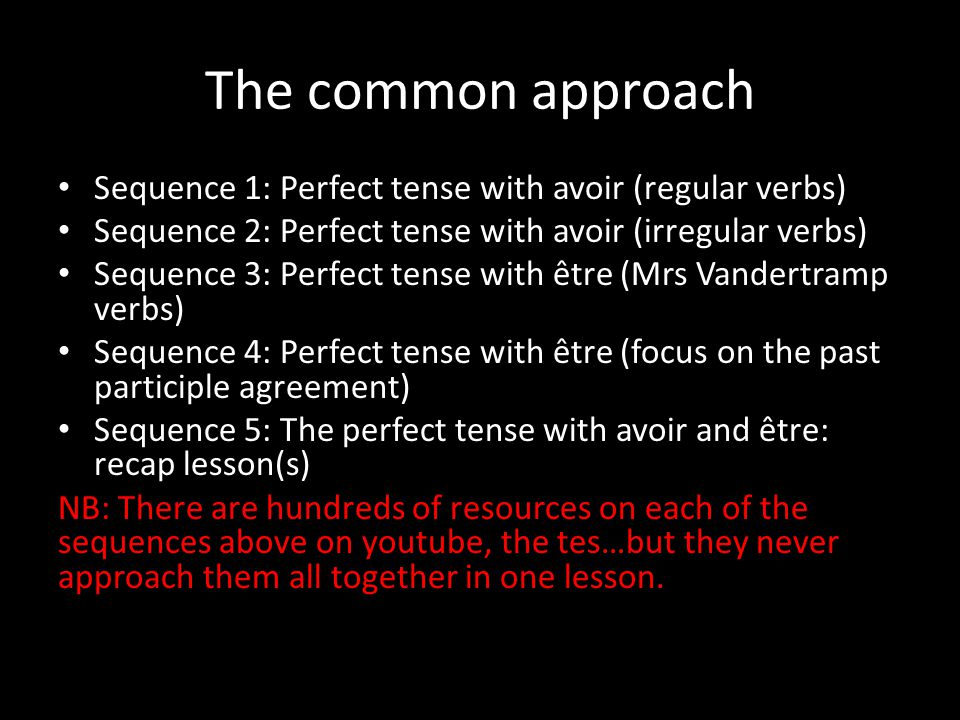 The common approach Sequence 1: Perfect tense with avoir (regular verbs) Sequence 2: Perfect tense with avoir (irregular verbs) Sequence 3: Perfect tense with être (Mrs Vandertramp verbs) Sequence 4: Perfect tense with être (focus on the past participle agreement) Sequence 5: The perfect tense with avoir and être: recap lesson(s) NB: There are hundreds of resources on each of the sequences above on youtube, the tes…but they never approach them all together in one lesson.