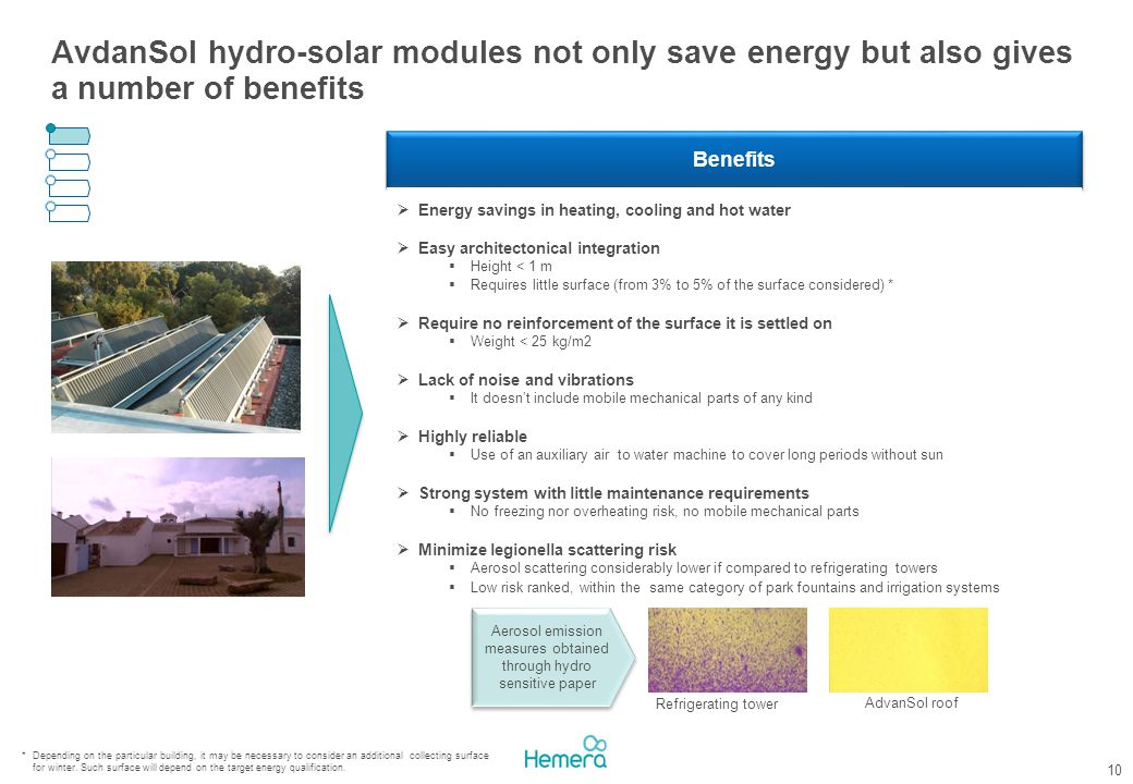 10 AvdanSol hydro-solar modules not only save energy but also gives a number of benefits Benefits  Energy savings in heating, cooling and hot water  Easy architectonical integration  Height < 1 m  Requires little surface (from 3% to 5% of the surface considered) *  Require no reinforcement of the surface it is settled on  Weight < 25 kg/m2  Lack of noise and vibrations  It doesn't include mobile mechanical parts of any kind  Highly reliable  Use of an auxiliary air to water machine to cover long periods without sun  Strong system with little maintenance requirements  No freezing nor overheating risk, no mobile mechanical parts  Minimize legionella scattering risk  Aerosol scattering considerably lower if compared to refrigerating towers  Low risk ranked, within the same category of park fountains and irrigation systems Refrigerating tower AdvanSol roof Aerosol emission measures obtained through hydro sensitive paper * Depending on the particular building, it may be necessary to consider an additional collecting surface for winter.