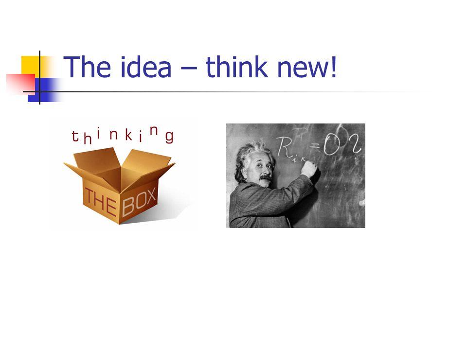 The idea – think new!