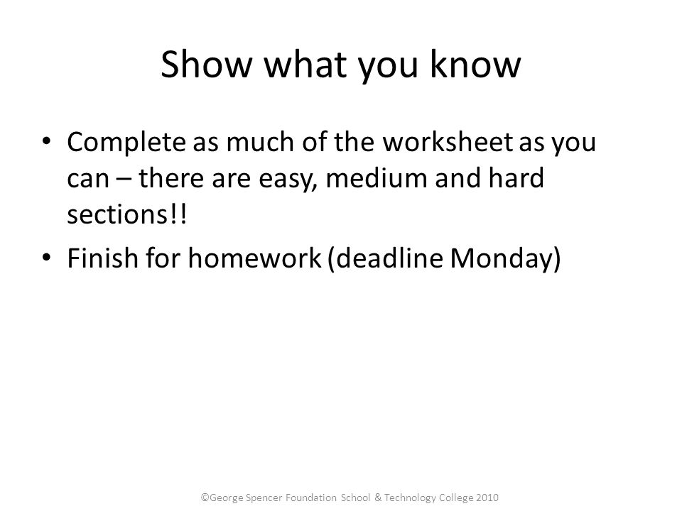 Show what you know Complete as much of the worksheet as you can – there are easy, medium and hard sections!.