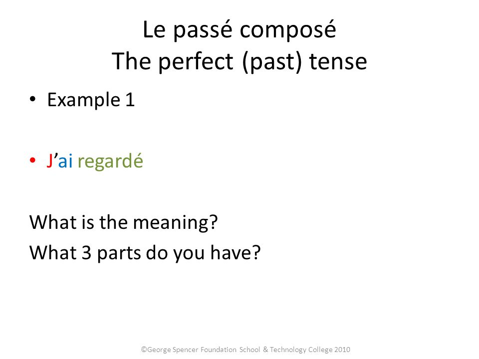 Le passé composé The perfect (past) tense Example 1 J'ai regardé What is the meaning? What 3 parts do you have? ©George Spencer Foundation School & Te
