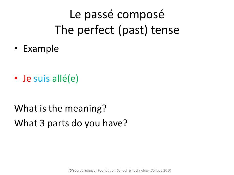 Le passé composé The perfect (past) tense Example Je suis allé(e) What is the meaning? What 3 parts do you have? ©George Spencer Foundation School & T