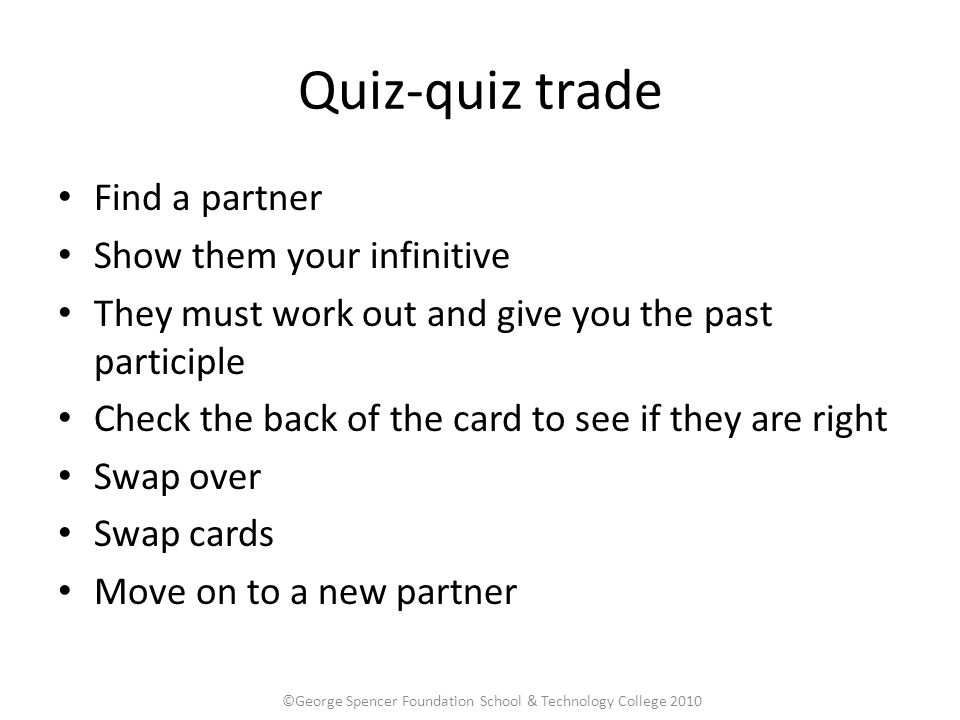 Quiz-quiz trade Find a partner Show them your infinitive They must work out and give you the past participle Check the back of the card to see if they are right Swap over Swap cards Move on to a new partner ©George Spencer Foundation School & Technology College 2010